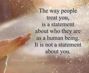 The way people treat you, is a statement about who they are as a human being. It is not a statement about you.